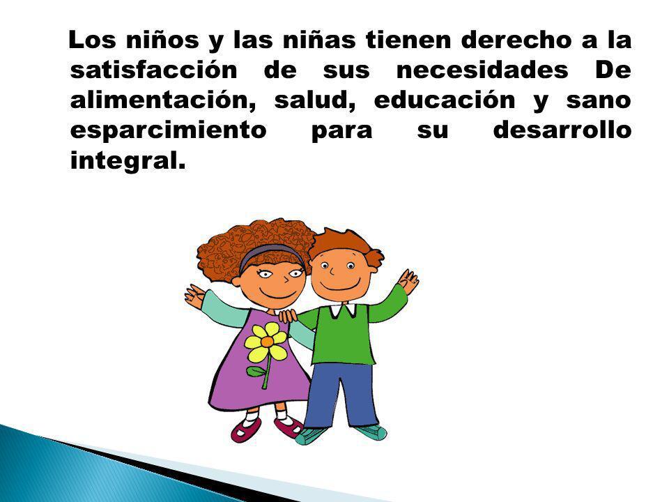 Los niños y las niñas tienen derecho a la satisfacción de sus necesidades De alimentación, salud, educación y sano esparcimiento para su desarrollo integral.
