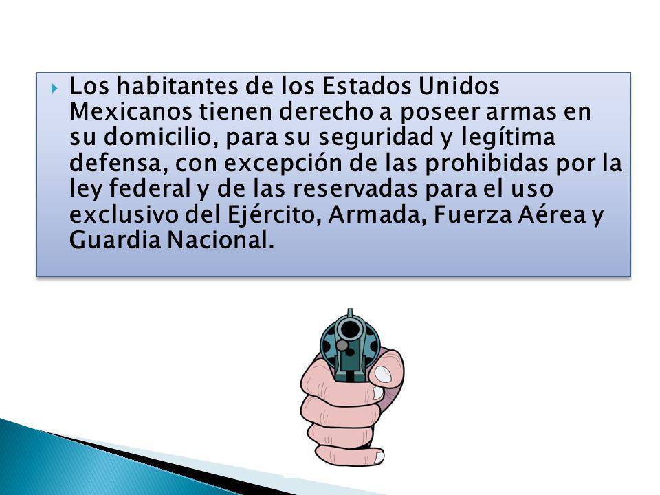 Los habitantes de los Estados Unidos Mexicanos tienen derecho a poseer armas en su domicilio, para su seguridad y legítima defensa, con excepción de las prohibidas por la ley federal y de las reservadas para el uso exclusivo del Ejército, Armada, Fuerza Aérea y Guardia Nacional.