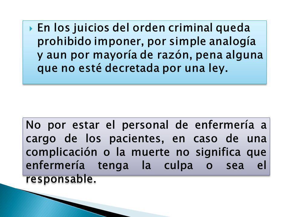 En los juicios del orden criminal queda prohibido imponer, por simple analogía y aun por mayoría de razón, pena alguna que no esté decretada por una ley.