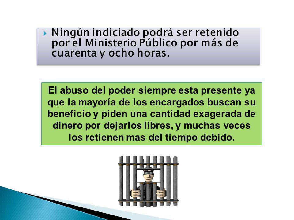 Ningún indiciado podrá ser retenido por el Ministerio Público por más de cuarenta y ocho horas.