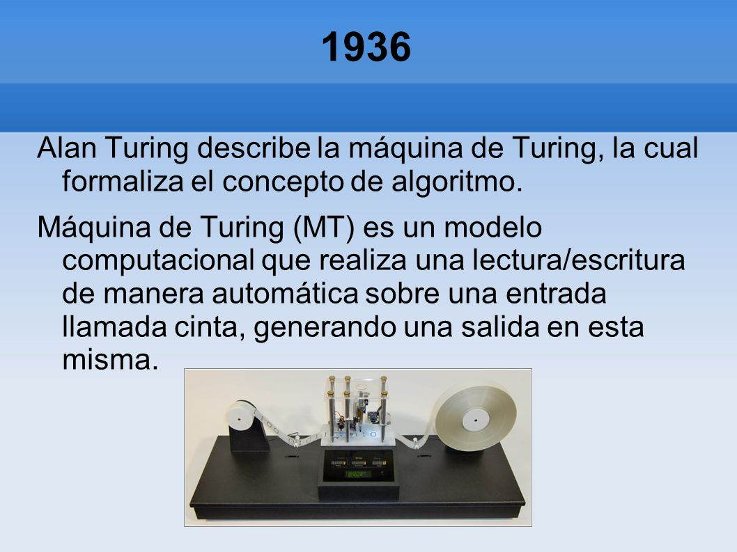 1936 Alan Turing describe la máquina de Turing, la cual formaliza el concepto de algoritmo.