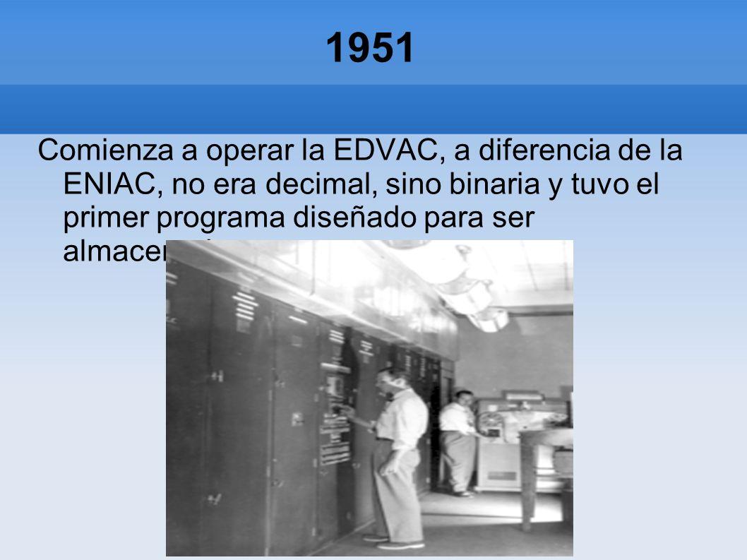 1951 Comienza a operar la EDVAC, a diferencia de la ENIAC, no era decimal, sino binaria y tuvo el primer programa diseñado para ser almacenado.