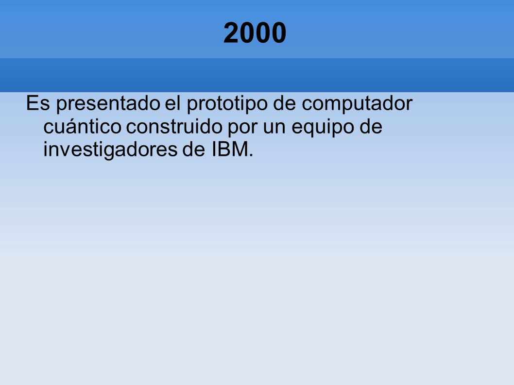 2000 Es presentado el prototipo de computador cuántico construido por un equipo de investigadores de IBM.
