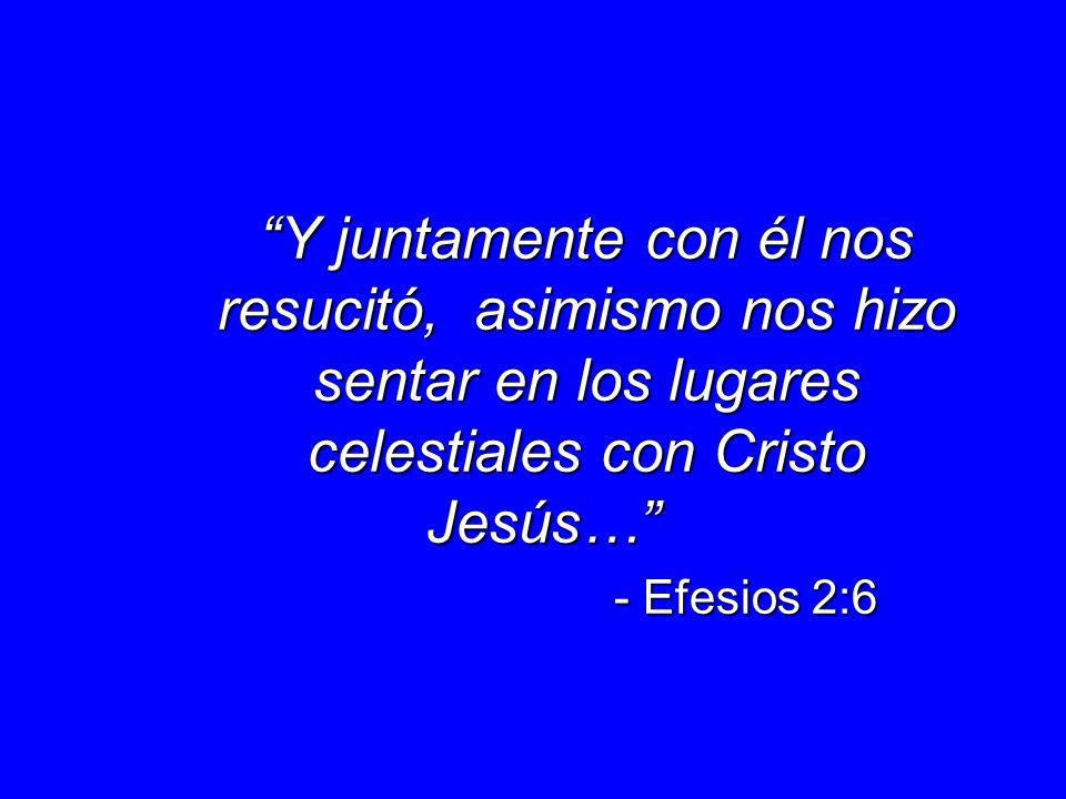 Y juntamente con él nos resucitó, asimismo nos hizo sentar en los lugares celestiales con Cristo Jesús…