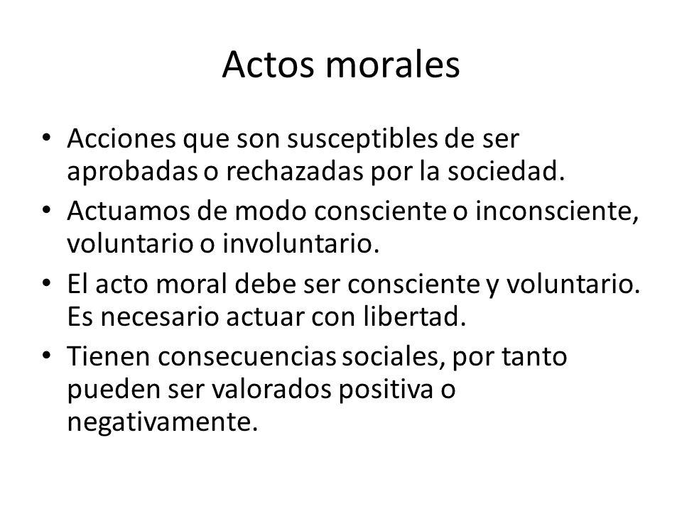 Actos morales Acciones que son susceptibles de ser aprobadas o rechazadas por la sociedad.