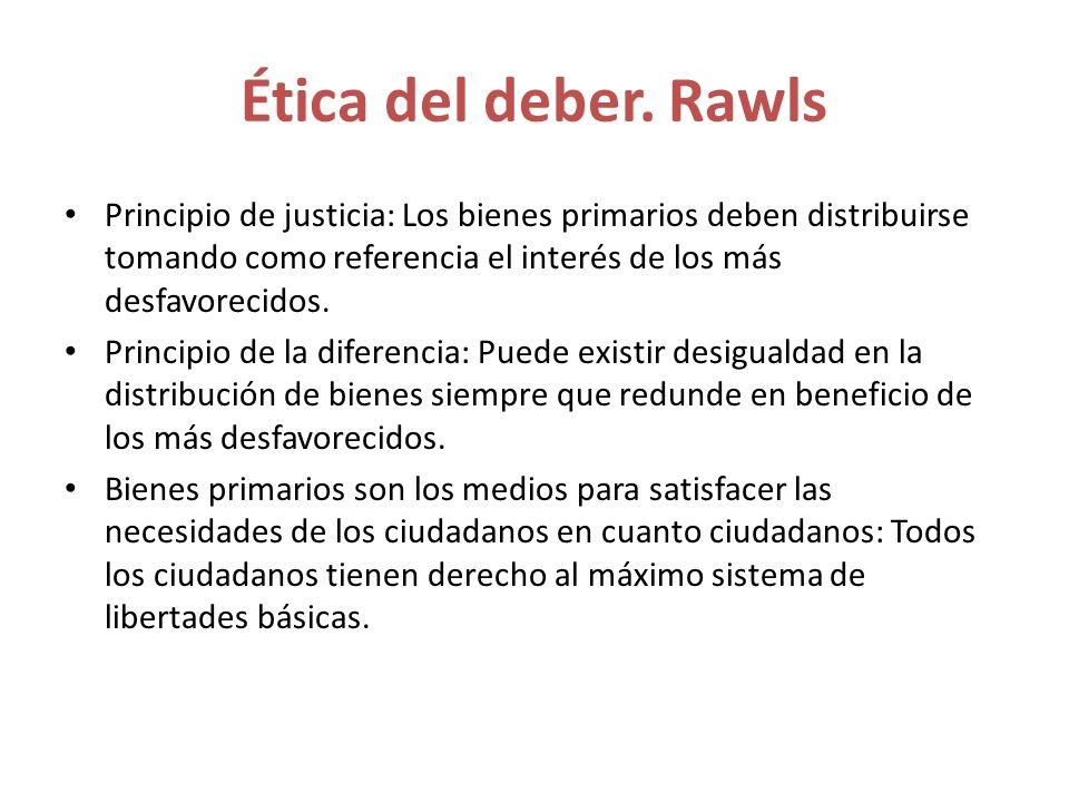 Ética del deber. Rawls Principio de justicia: Los bienes primarios deben distribuirse tomando como referencia el interés de los más desfavorecidos.
