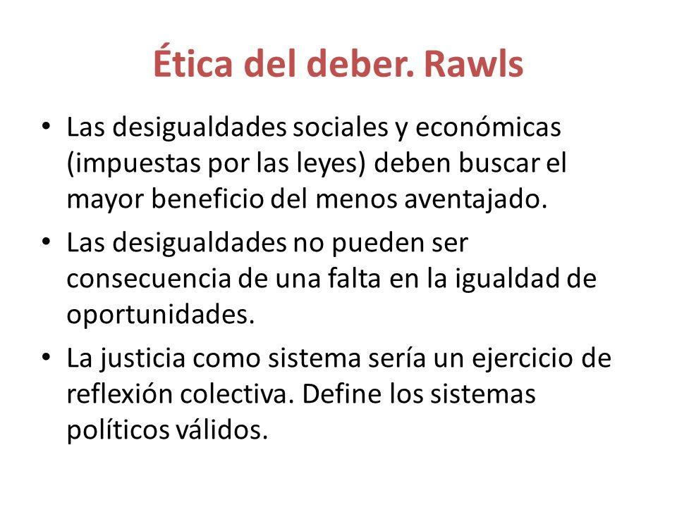 Ética del deber. Rawls Las desigualdades sociales y económicas (impuestas por las leyes) deben buscar el mayor beneficio del menos aventajado.