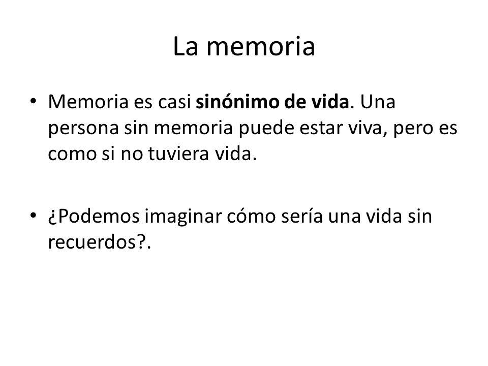 La memoria Memoria es casi sinónimo de vida. Una persona sin memoria puede estar viva, pero es como si no tuviera vida.