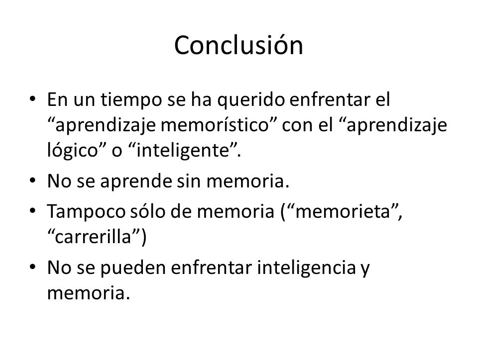 Conclusión En un tiempo se ha querido enfrentar el aprendizaje memorístico con el aprendizaje lógico o inteligente .