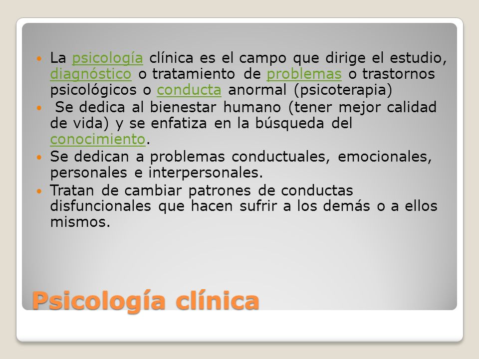 La psicología clínica es el campo que dirige el estudio, diagnóstico o tratamiento de problemas o trastornos psicológicos o conducta anormal (psicoterapia)