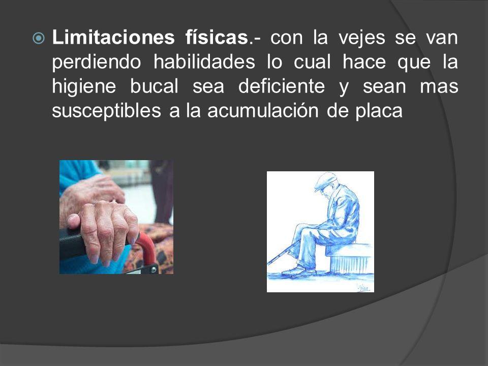 Limitaciones físicas.- con la vejes se van perdiendo habilidades lo cual hace que la higiene bucal sea deficiente y sean mas susceptibles a la acumulación de placa