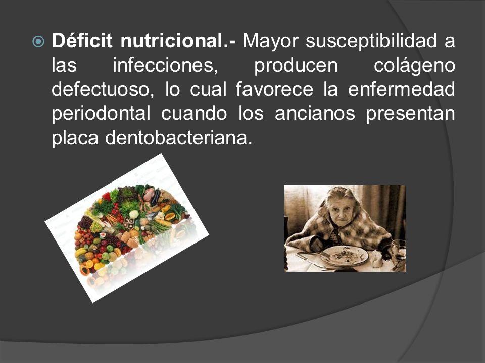 Déficit nutricional.- Mayor susceptibilidad a las infecciones, producen colágeno defectuoso, lo cual favorece la enfermedad periodontal cuando los ancianos presentan placa dentobacteriana.