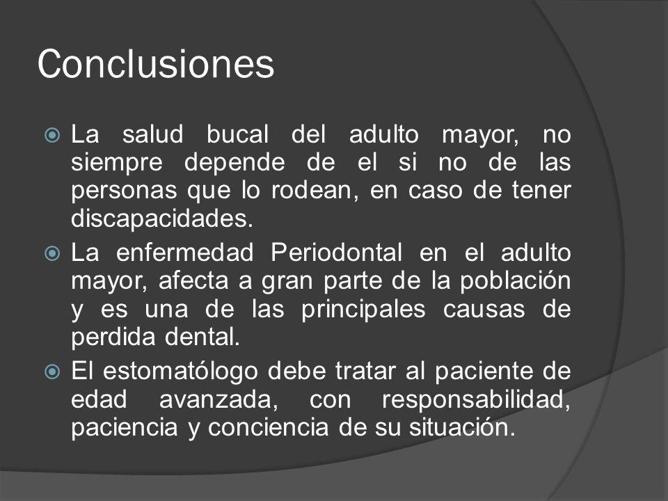 Conclusiones La salud bucal del adulto mayor, no siempre depende de el si no de las personas que lo rodean, en caso de tener discapacidades.