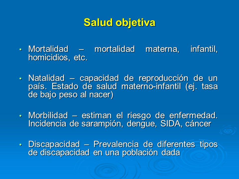 Salud objetiva Mortalidad – mortalidad materna, infantil, homicidios, etc.