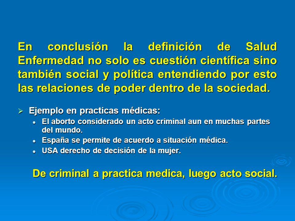 En conclusión la definición de Salud Enfermedad no solo es cuestión científica sino también social y política entendiendo por esto las relaciones de poder dentro de la sociedad.