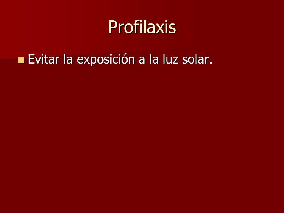 Profilaxis Evitar la exposición a la luz solar.