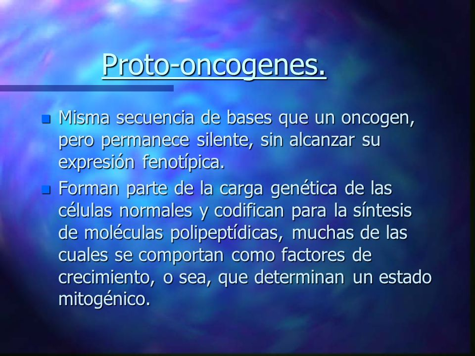 Proto-oncogenes. Misma secuencia de bases que un oncogen, pero permanece silente, sin alcanzar su expresión fenotípica.