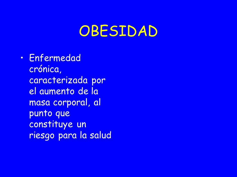 OBESIDAD Enfermedad crónica, caracterizada por el aumento de la masa corporal, al punto que constituye un riesgo para la salud.