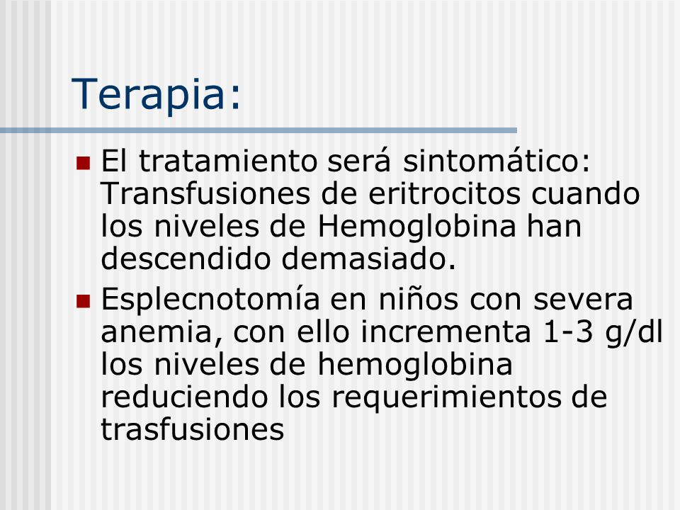 Terapia:El tratamiento será sintomático: Transfusiones de eritrocitos cuando los niveles de Hemoglobina han descendido demasiado.