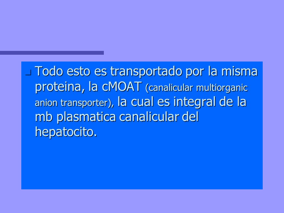 Todo esto es transportado por la misma proteina, la cMOAT (canalicular multiorganic anion transporter), la cual es integral de la mb plasmatica canalicular del hepatocito.