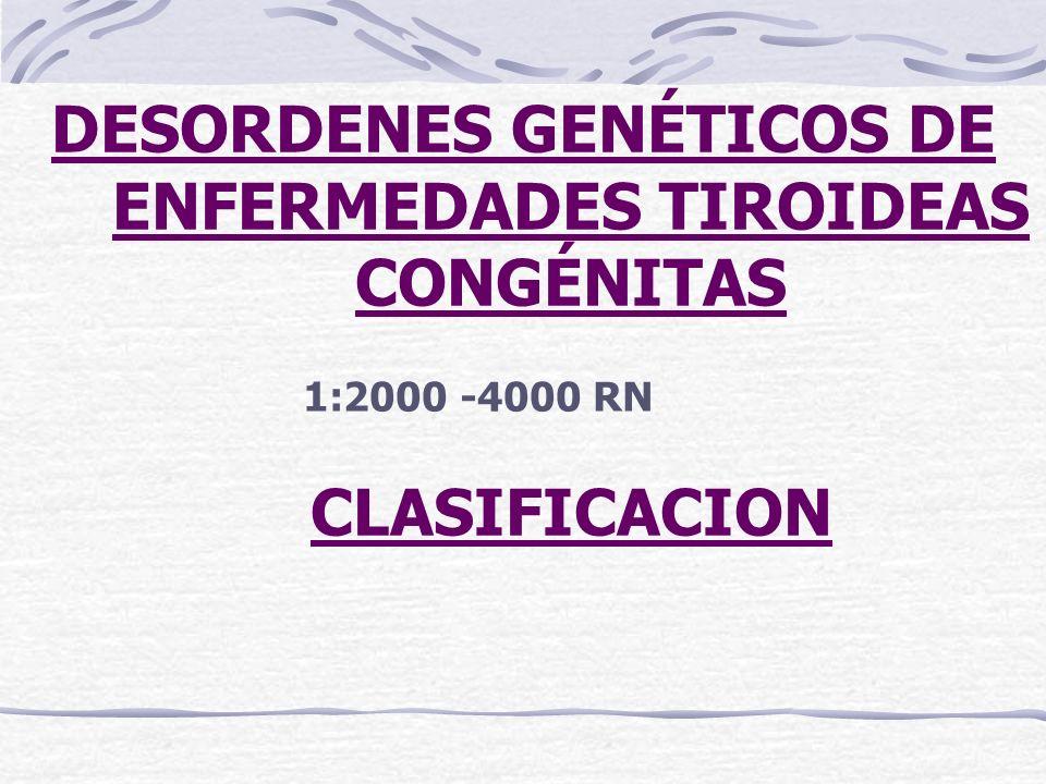 1:2000 -4000 RN DESORDENES GENÉTICOS DE ENFERMEDADES TIROIDEAS CONGÉNITAS CLASIFICACION