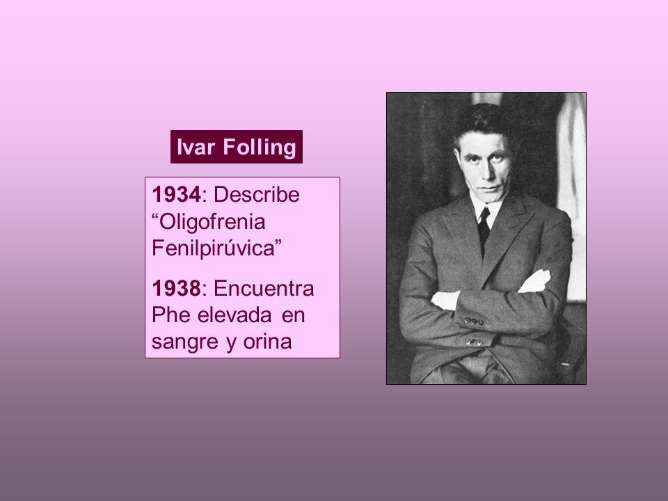 Ivar Folling 1934: Describe Oligofrenia Fenilpirúvica 1938: Encuentra Phe elevada en sangre y orina.