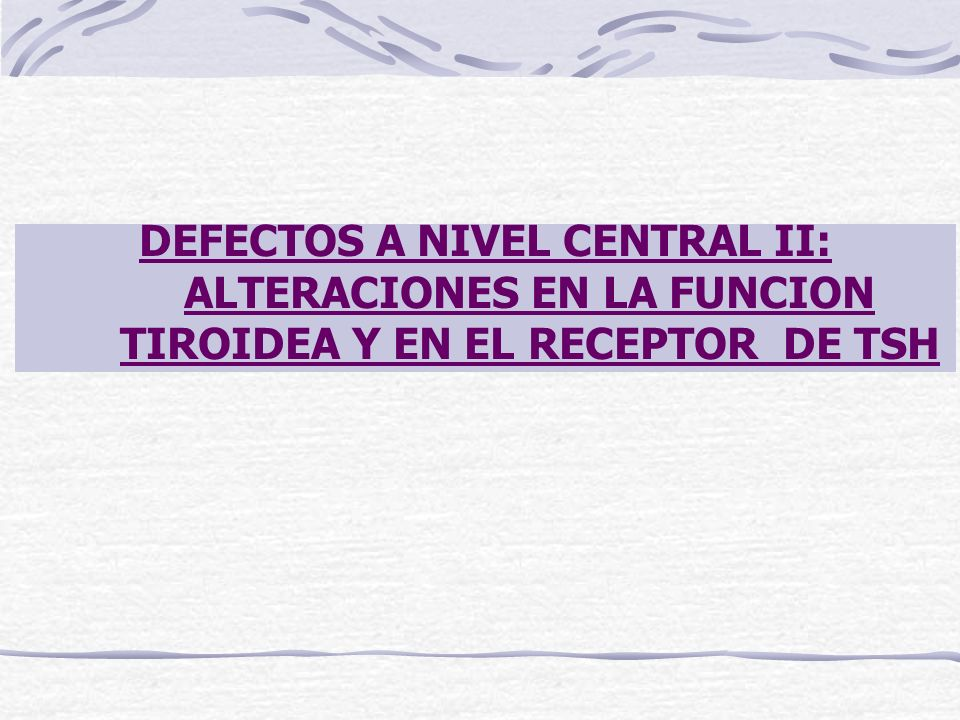 DEFECTOS A NIVEL CENTRAL II: ALTERACIONES EN LA FUNCION TIROIDEA Y EN EL RECEPTOR DE TSH