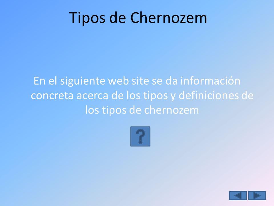 Tipos de Chernozem En el siguiente web site se da información concreta acerca de los tipos y definiciones de los tipos de chernozem.