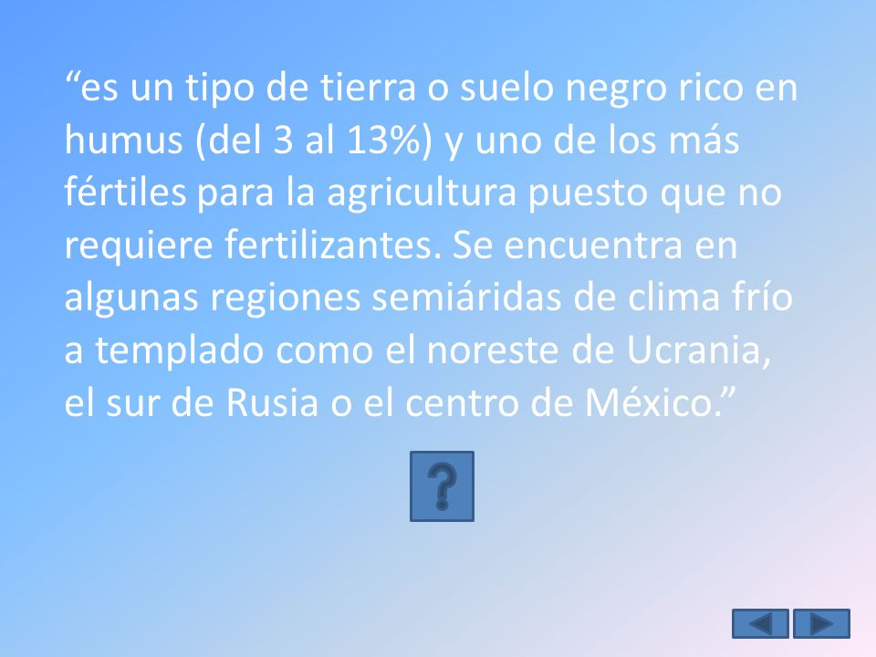 es un tipo de tierra o suelo negro rico en humus (del 3 al 13%) y uno de los más fértiles para la agricultura puesto que no requiere fertilizantes.