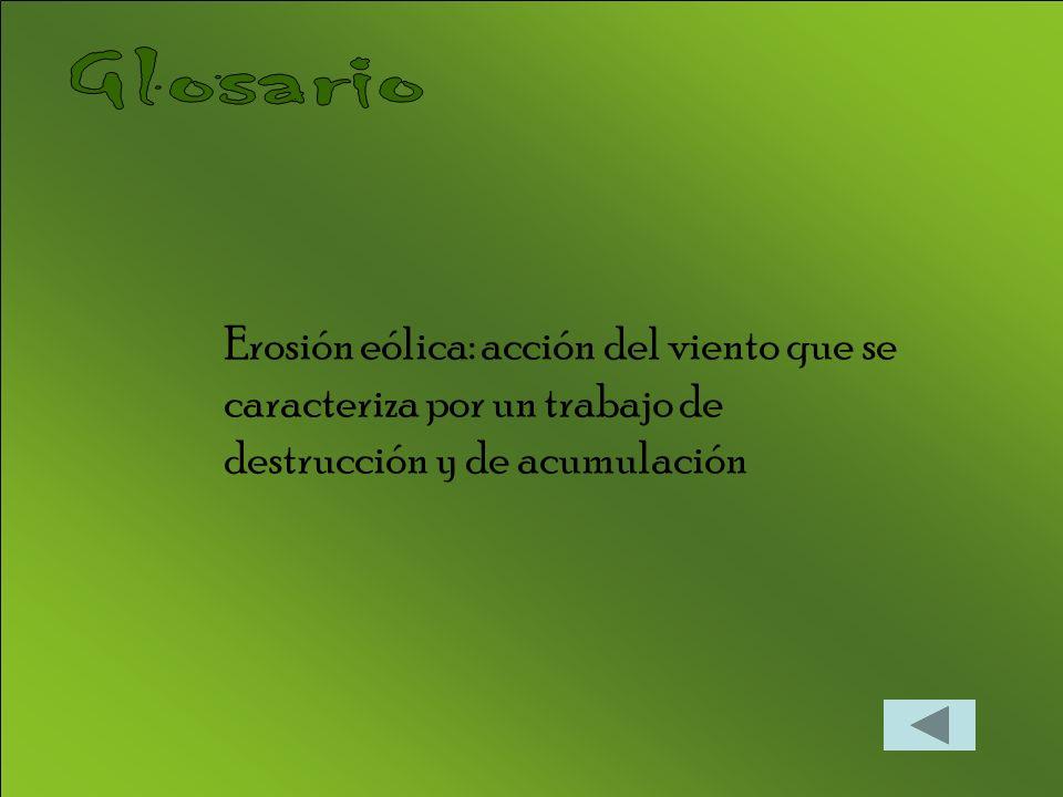 Glosario Erosión eólica: acción del viento que se caracteriza por un trabajo de destrucción y de acumulación.