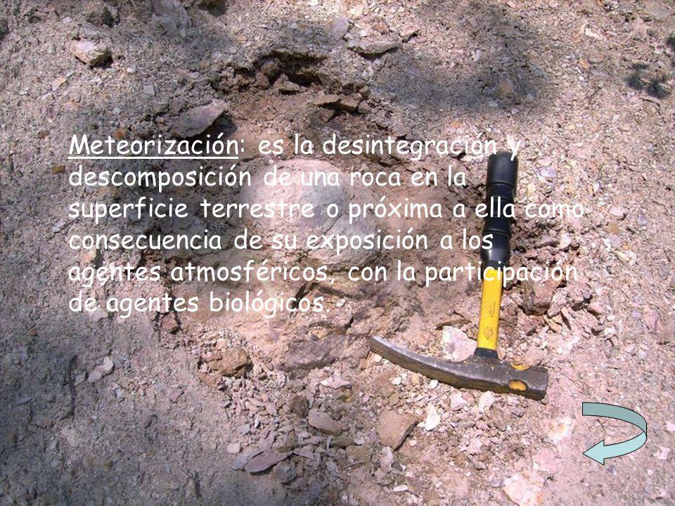 Meteorización: es la desintegración y descomposición de una roca en la superficie terrestre o próxima a ella como consecuencia de su exposición a los agentes atmosféricos, con la participación de agentes biológicos.