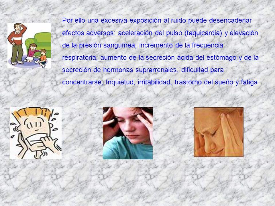 Por ello una excesiva exposición al ruido puede desencadenar efectos adversos: aceleración del pulso (taquicardia) y elevación de la presión sanguínea, incremento de la frecuencia respiratoria, aumento de la secreción ácida del estómago y de la secreción de hormonas suprarrenales, dificultad para concentrarse, Inquietud, irritabilidad, trastorno del sueño y fatiga