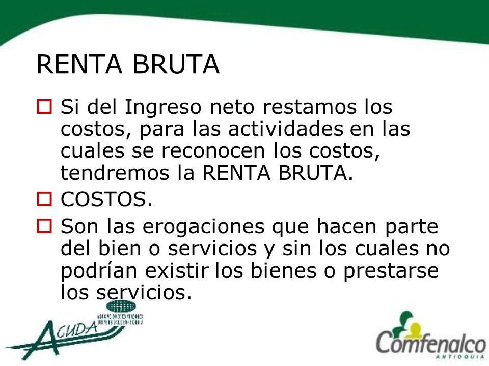 RENTA BRUTA Si del Ingreso neto restamos los costos, para las actividades en las cuales se reconocen los costos, tendremos la RENTA BRUTA.