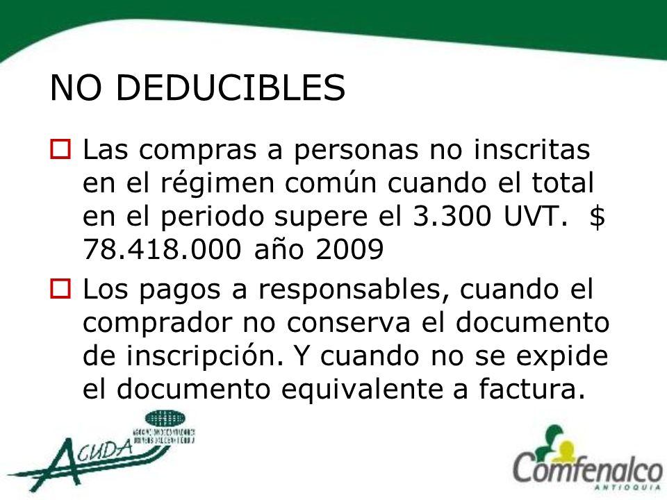 NO DEDUCIBLES Las compras a personas no inscritas en el régimen común cuando el total en el periodo supere el 3.300 UVT. $ 78.418.000 año 2009.