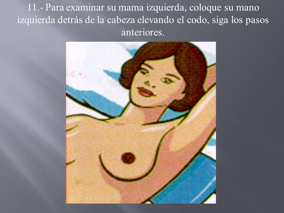 11.- Para examinar su mama izquierda, coloque su mano izquierda detrás de la cabeza elevando el codo, siga los pasos anteriores.