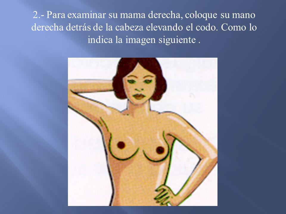 2.- Para examinar su mama derecha, coloque su mano derecha detrás de la cabeza elevando el codo.