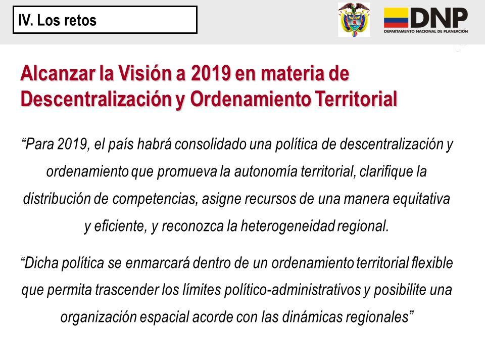 IV. Los retos Alcanzar la Visión a 2019 en materia de Descentralización y Ordenamiento Territorial.