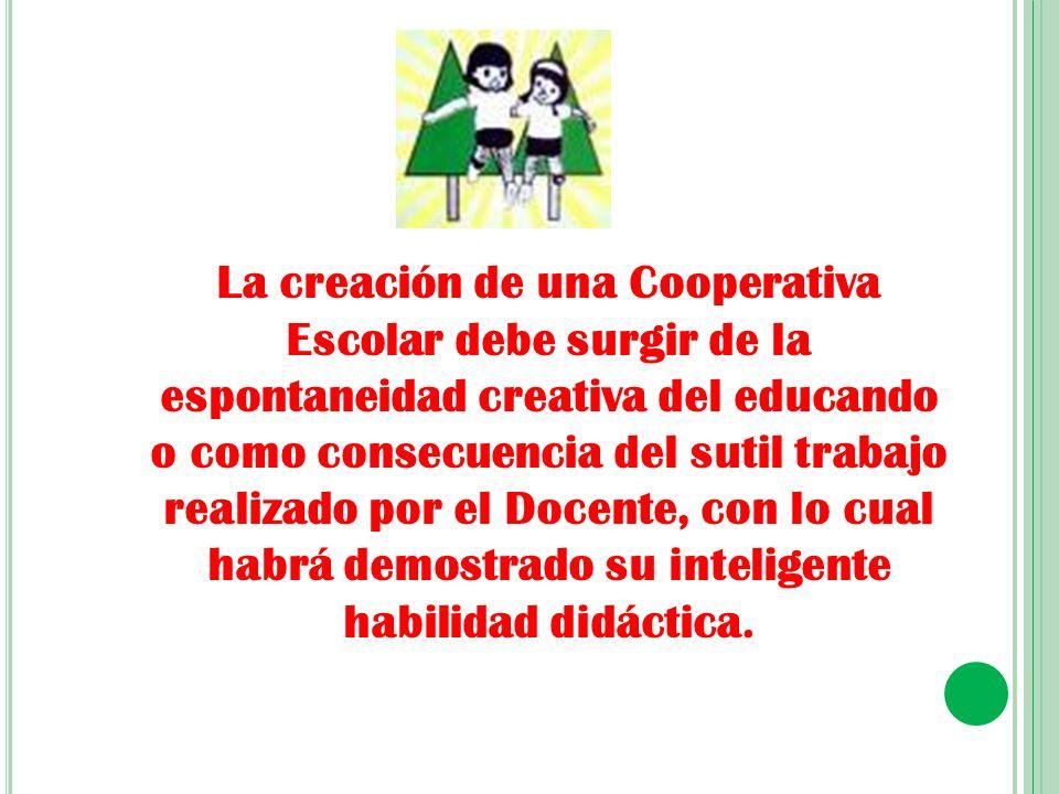 La creación de una Cooperativa Escolar debe surgir de la espontaneidad creativa del educando o como consecuencia del sutil trabajo realizado por el Docente, con lo cual habrá demostrado su inteligente habilidad didáctica.