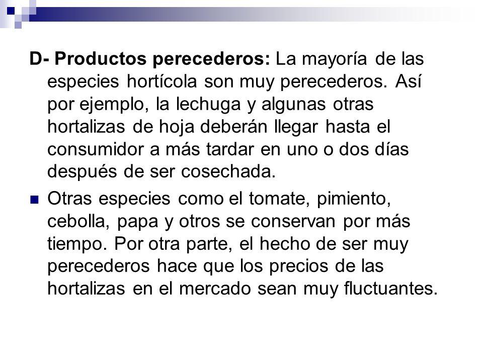 D- Productos perecederos: La mayoría de las especies hortícola son muy perecederos. Así por ejemplo, la lechuga y algunas otras hortalizas de hoja deberán llegar hasta el consumidor a más tardar en uno o dos días después de ser cosechada.