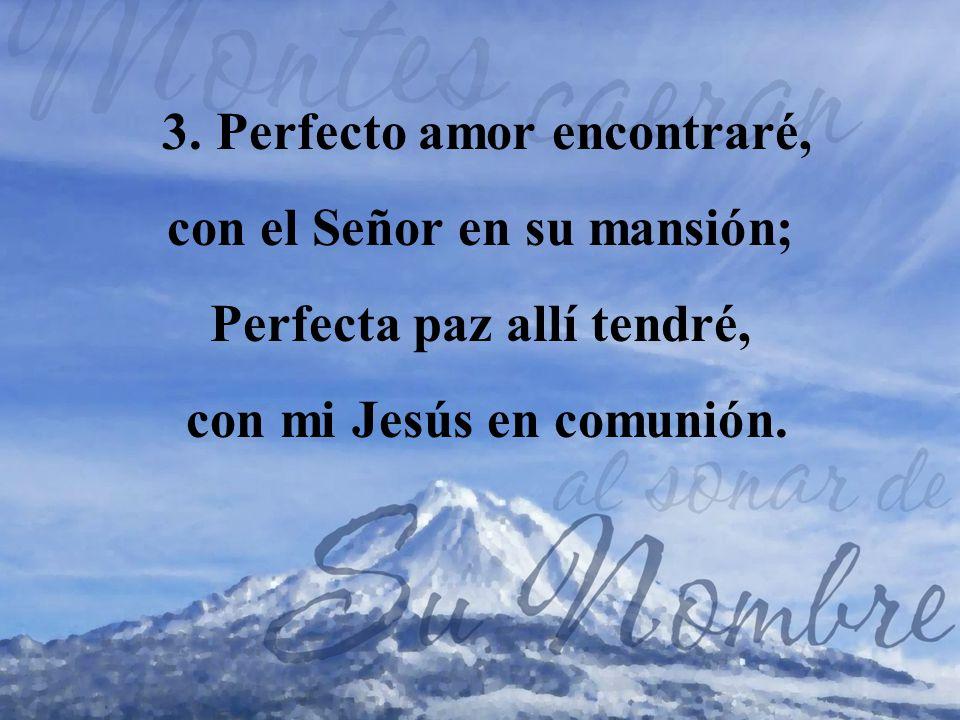 3. Perfecto amor encontraré, con el Señor en su mansión;