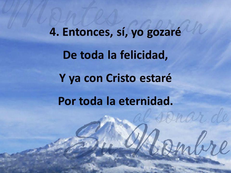 4. Entonces, sí, yo gozaré De toda la felicidad, Y ya con Cristo estaré Por toda la eternidad.