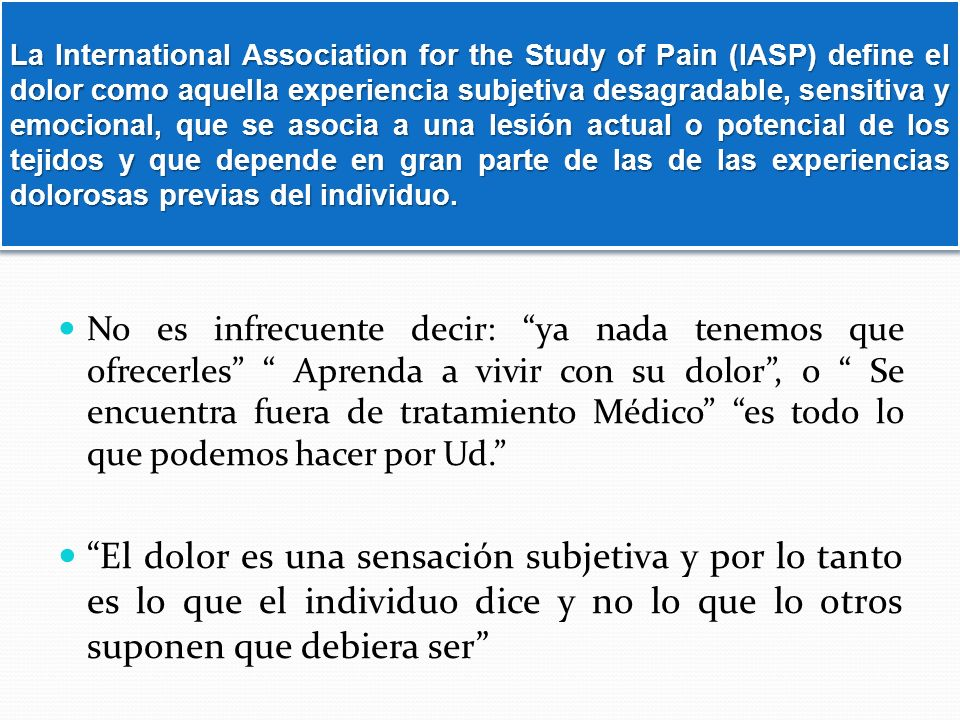 La International Association for the Study of Pain (IASP) define el dolor como aquella experiencia subjetiva desagradable, sensitiva y emocional, que se asocia a una lesión actual o potencial de los tejidos y que depende en gran parte de las de las experiencias dolorosas previas del individuo.