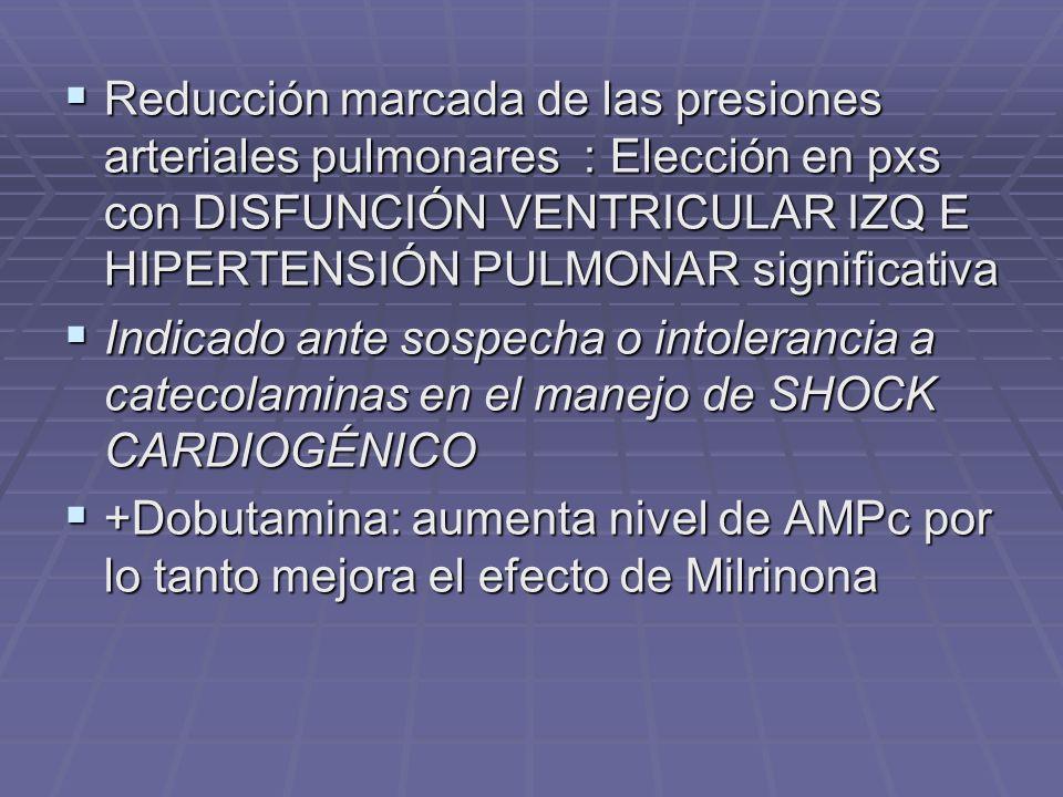 Reducción marcada de las presiones arteriales pulmonares : Elección en pxs con DISFUNCIÓN VENTRICULAR IZQ E HIPERTENSIÓN PULMONAR significativa