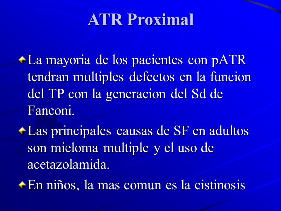 ATR Proximal La mayoria de los pacientes con pATR tendran multiples defectos en la funcion del TP con la generacion del Sd de Fanconi.