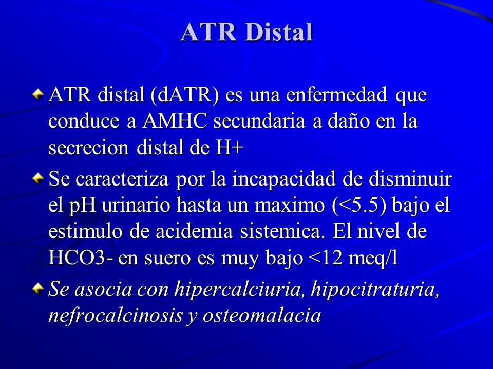 ATR DistalATR distal (dATR) es una enfermedad que conduce a AMHC secundaria a daño en la secrecion distal de H+