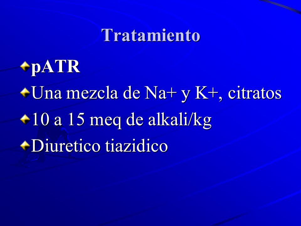 Tratamiento pATR Una mezcla de Na+ y K+, citratos 10 a 15 meq de alkali/kg Diuretico tiazidico