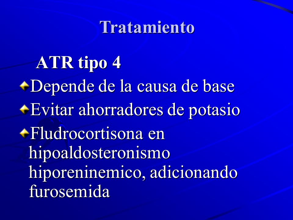 Tratamiento ATR tipo 4. Depende de la causa de base. Evitar ahorradores de potasio.