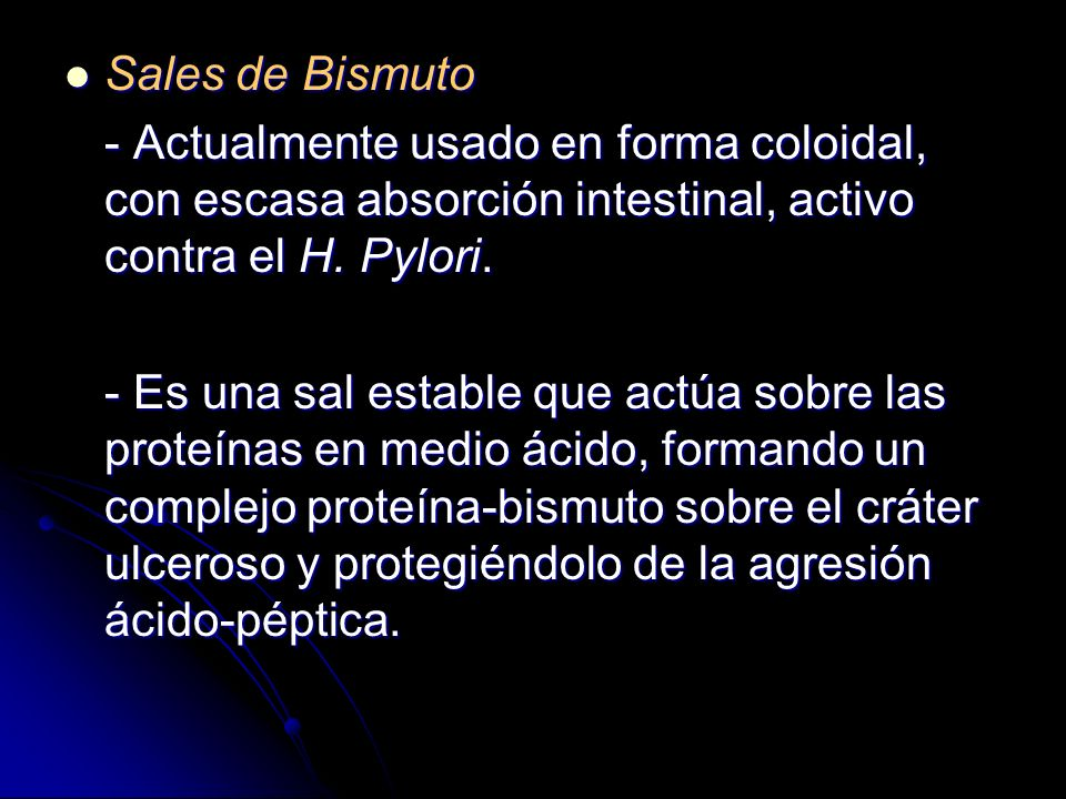 Sales de Bismuto- Actualmente usado en forma coloidal, con escasa absorción intestinal, activo contra el H. Pylori.