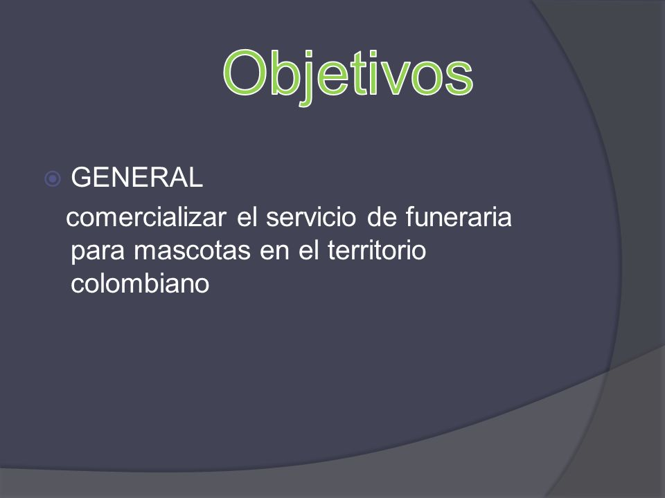 Objetivos GENERAL comercializar el servicio de funeraria para mascotas en el territorio colombiano
