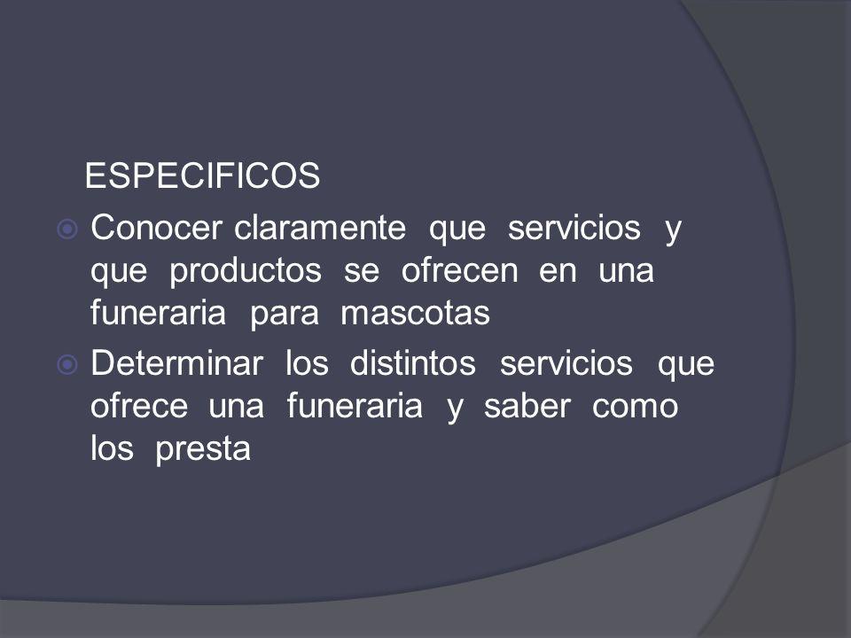 ESPECIFICOS Conocer claramente que servicios y que productos se ofrecen en una funeraria para mascotas.